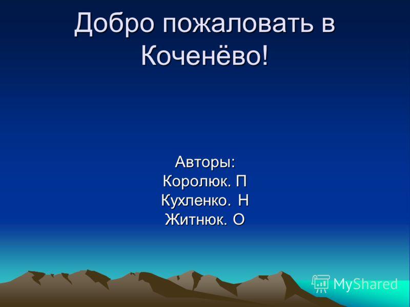 Добро пожаловать в Коченёво! Авторы: Королюк. П Кухленко. Н Житнюк. О