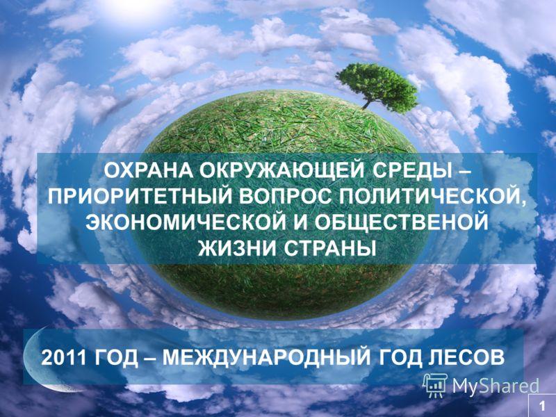 ОХРАНА ОКРУЖАЮЩЕЙ СРЕДЫ – ПРИОРИТЕТНЫЙ ВОПРОС ПОЛИТИЧЕСКОЙ, ЭКОНОМИЧЕСКОЙ И ОБЩЕСТВЕНОЙ ЖИЗНИ СТРАНЫ 1 2011 ГОД – МЕЖДУНАРОДНЫЙ ГОД ЛЕСОВ