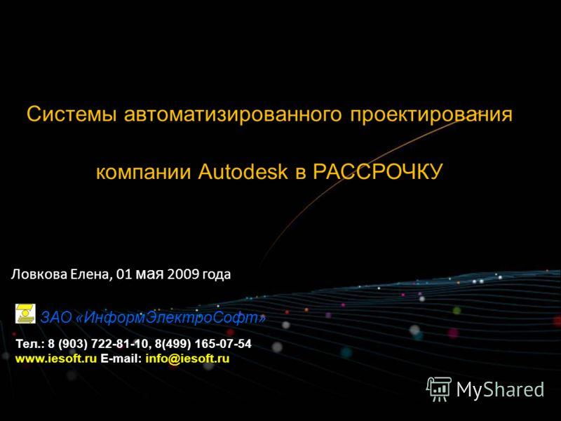 Системы автоматизированного проектирования компании Autodesk в РАССРОЧКУ Ловкова Елена, 01 мая 2009 года ЗАО «ИнформЭлектроСофт» Тел.: 8 (903) 722-81-10, 8(499) 165-07-54 www.iesoft.ru E-mail: info@iesoft.ru