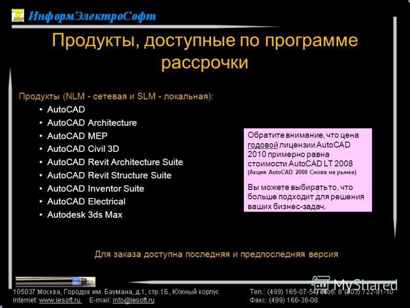 Продукты, доступные по программе рассрочки Продукты (NLM - сетевая и SLM - локальная): AutoCAD AutoCAD Architecture AutoCAD MEP AutoCAD Civil 3D AutoCAD Revit Architecture Suite AutoCAD Revit Structure Suite AutoCAD Inventor Suite AutoCAD Electrical