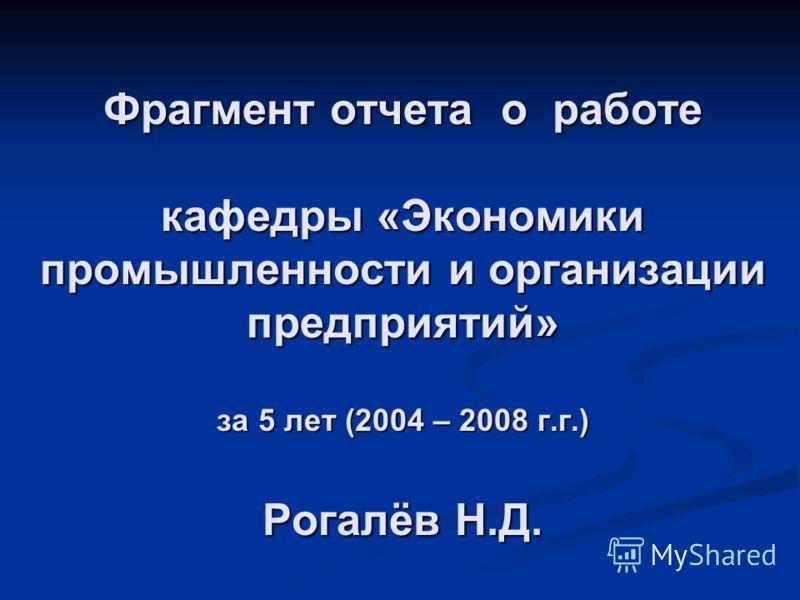 Фрагмент отчета о работе кафедры «Экономики промышленности и организации предприятий» за 5 лет (2004 – 2008 г.г.) Рогалёв Н.Д.