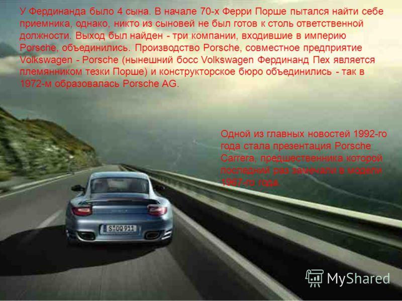 У Фердинанда было 4 сына. В начале 70-х Ферри Порше пытался найти себе приемника, однако, никто из сыновей не был готов к столь ответственной должности. Выход был найден - три компании, входившие в империю Porsche, объединились. Производство Porsche,