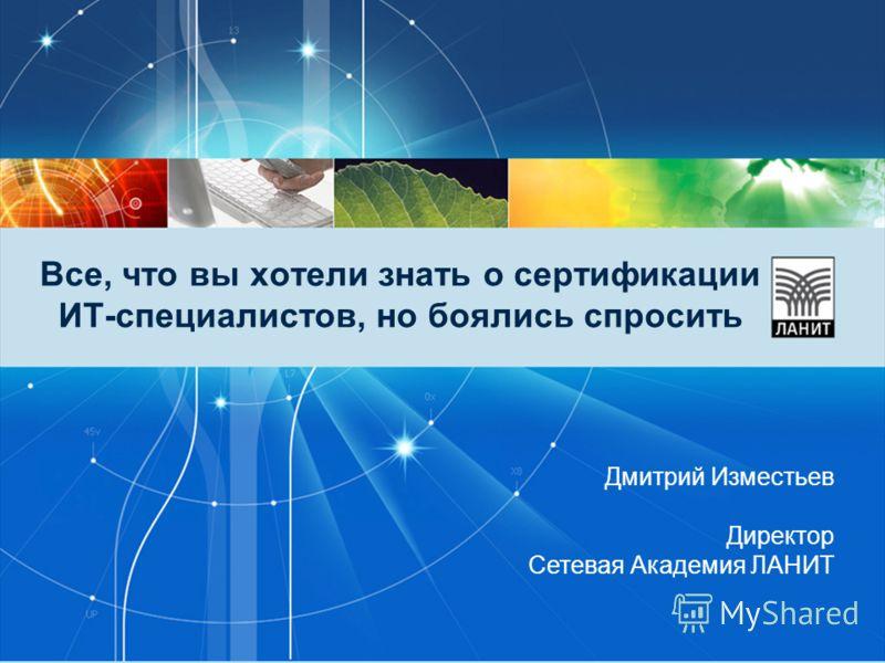 Все, что вы хотели знать о сертификации ИТ-специалистов, но боялись спросить Дмитрий Изместьев Директор Сетевая Академия ЛАНИТ