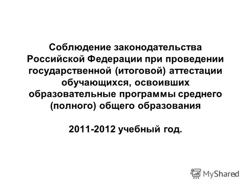 1 Соблюдение законодательства Российской Федерации при проведении государственной (итоговой) аттестации обучающихся, освоивших образовательные программы среднего (полного) общего образования 2011-2012 учебный год.