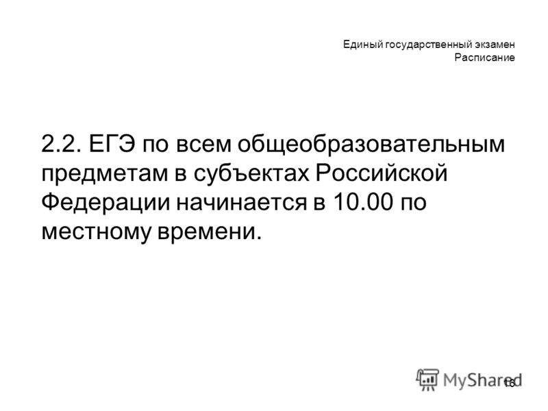 16 Единый государственный экзамен Расписание 2.2. ЕГЭ по всем общеобразовательным предметам в субъектах Российской Федерации начинается в 10.00 по местному времени.