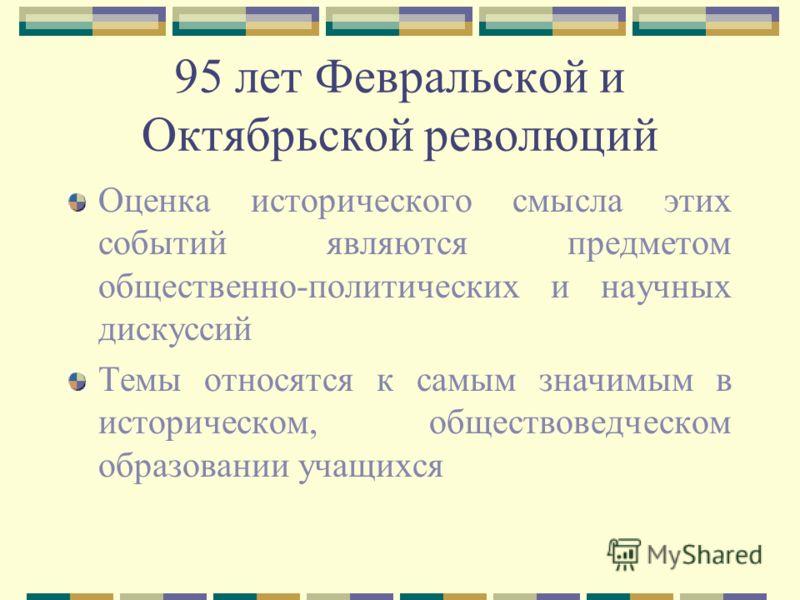 95 лет Февральской и Октябрьской революций Оценка исторического смысла этих событий являются предметом общественно-политических и научных дискуссий Темы относятся к самым значимым в историческом, обществоведческом образовании учащихся