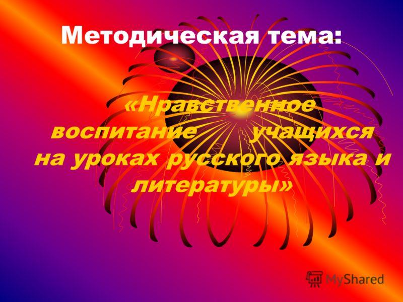 Методическая тема: «Нравственное воспитание учащихся на уроках русского языка и литературы»