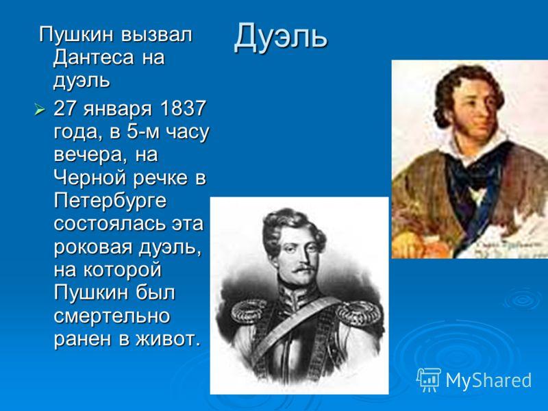 Дуэль Пушкин вызвал Дантеса на дуэль Пушкин вызвал Дантеса на дуэль 27 января 1837 года, в 5-м часу вечера, на Черной речке в Петербурге состоялась эта роковая дуэль, на которой Пушкин был смертельно ранен в живот. 27 января 1837 года, в 5-м часу веч