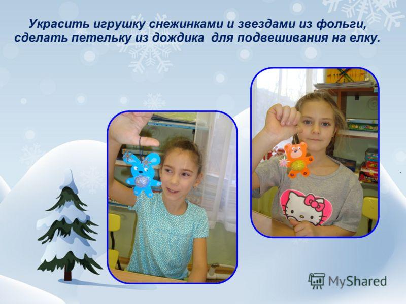 Украсить игрушку снежинками и звездами из фольги, сделать петельку из дождика для подвешивания на елку.