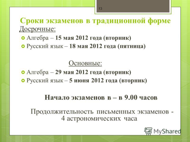 Сроки экзаменов в традиционной форме Досрочные: Алгебра – 15 мая 2012 года (вторник) Русский язык – 18 мая 2012 года (пятница) Основные: Алгебра – 29 мая 2012 года (вторник) Русский язык – 5 июня 2012 года (вторник) Начало экзаменов в – в 9.00 часов