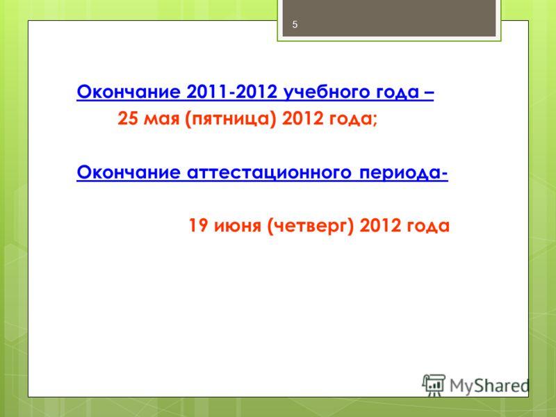 Окончание 2011-2012 учебного года – 25 мая (пятница) 2012 года; Окончание аттестационного периода- 19 июня (четверг) 2012 года 5
