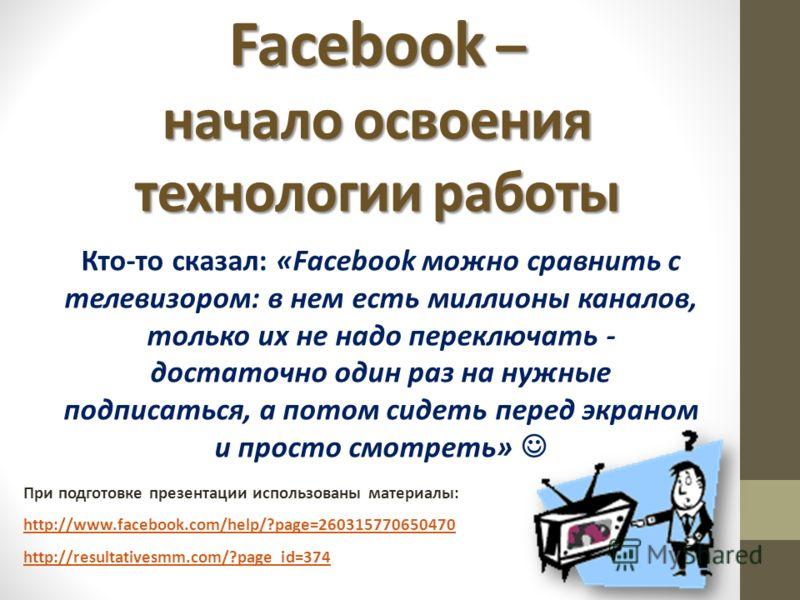 Facebook – начало освоения технологии работы Кто-то сказал: «Facebook можно сравнить с телевизором: в нем есть миллионы каналов, только их не надо переключать - достаточно один раз на нужные подписаться, а потом сидеть перед экраном и просто смотреть