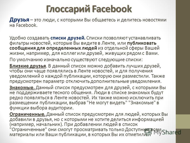 Глоссарий Facebook Друзья – это люди, с которыми Вы общаетесь и делитесь новостями на Facebook. Удобно создавать списки друзей. Списки позволяют устанавливать фильтры новостей, которые Вы видите в Ленте, или публиковать сообщения для определенных люд