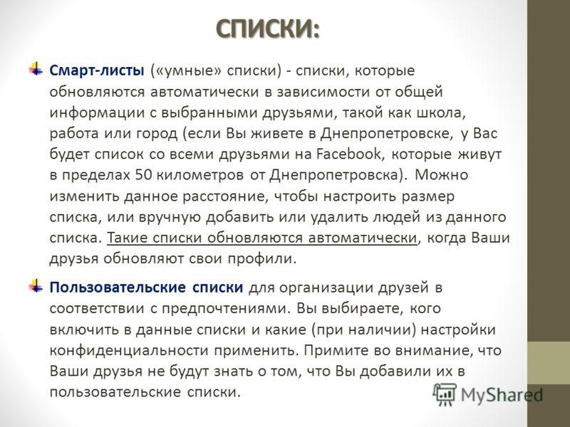 СПИСКИ: Смарт-листы («умные» списки) - списки, которые обновляются автоматически в зависимости от общей информации с выбранными друзьями, такой как школа, работа или город (если Вы живете в Днепропетровске, у Вас будет список со всеми друзьями на Fac