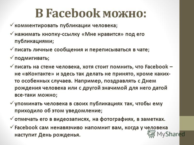 В Facebook можно: комментировать публикации человека; нажимать кнопку-ссылку «Мне нравится» под его публикациями; писать личные сообщения и переписываться в чате; подмигивать; писать на стене человека, хотя стоит помнить, что Facebook – не «вКонтакте