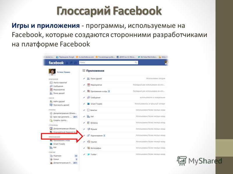 Глоссарий Facebook Игры и приложения - программы, используемые на Facebook, которые создаются сторонними разработчиками на платформе Facebook