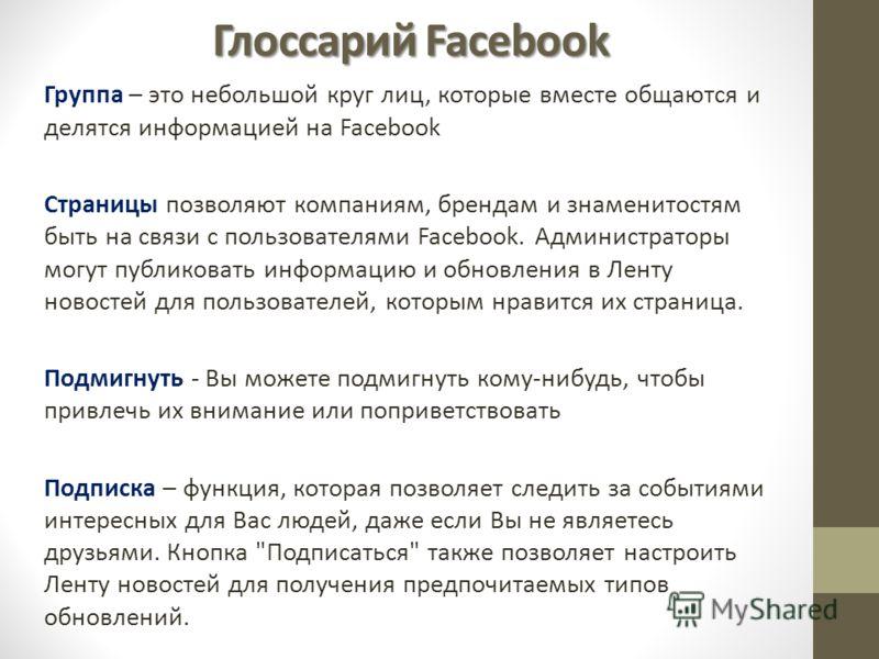 Глоссарий Facebook Группа – это небольшой круг лиц, которые вместе общаются и делятся информацией на Facebook Страницы позволяют компаниям, брендам и знаменитостям быть на связи с пользователями Facebook. Администраторы могут публиковать информацию и