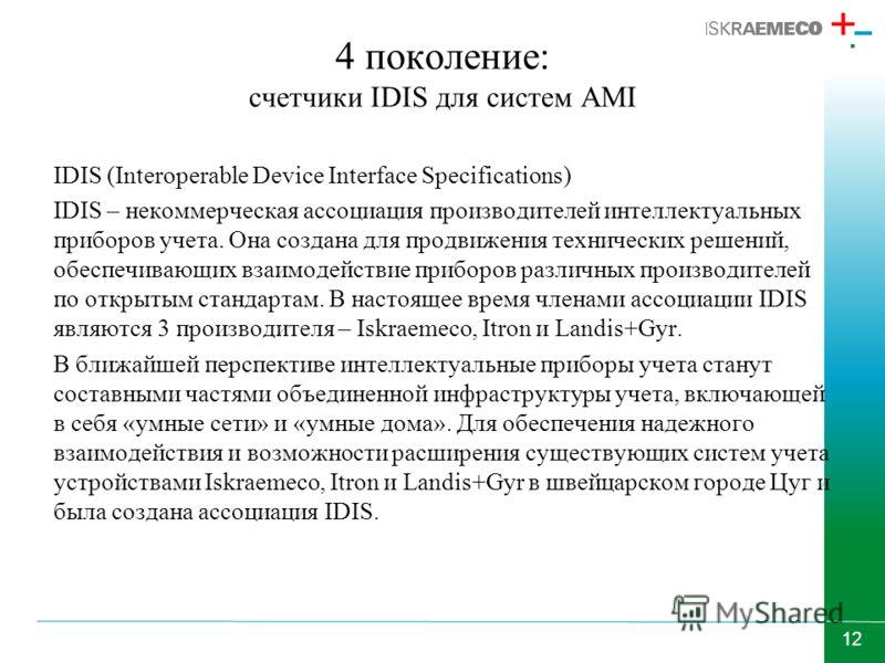 12 4 поколение: счетчики IDIS для систем AMI IDIS (Interoperable Device Interface Specifications) IDIS – некоммерческая ассоциация производителей интеллектуальных приборов учета. Она создана для продвижения технических решений, обеспечивающих взаимод