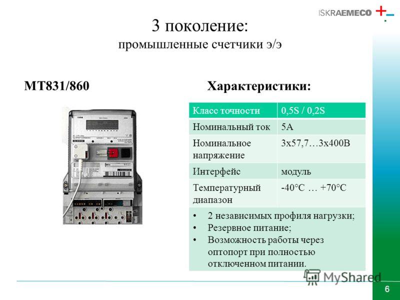 6 3 поколение: промышленные счетчики э/э MT831/860Характеристики: Класс точности0,5S / 0,2S Номинальный ток5А Номинальное напряжение 3х57,7…3х400В Интерфейсмодуль Температурный диапазон -40°С … +70°С 2 независимых профиля нагрузки; Резервное питание;