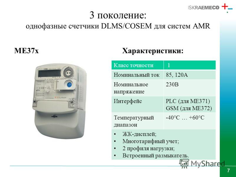 7 3 поколение: однофазные счетчики DLMS/COSEM для систем AMR ME37xХарактеристики: Класс точности 1 Номинальный ток85, 120А Номинальное напряжение 230В ИнтерфейсPLC (для ME371) GSM (для МЕ372) Температурный диапазон -40°С … +60°С ЖК-дисплей; Многотари