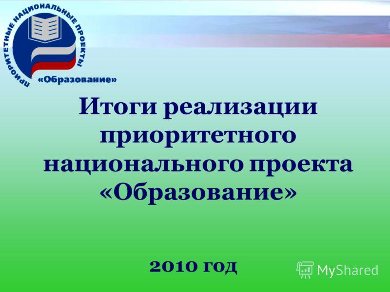 Итоги реализации приоритетного национального проекта «Образование» 2010 год