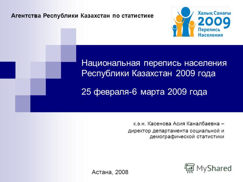Национальная перепись населения Республики Казахстан 2009 года 25 февраля-6 марта 2009 года к.э.н. Касенова Асия Каналбаевна – директор департамента социальной и демографической статистики Агентства Республики Казахстан по статистике Астана, 2008