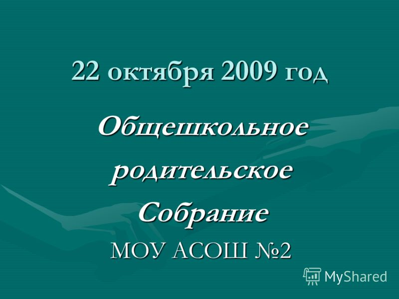 22 октября 2009 год ОбщешкольноеродительскоеСобрание МОУ АСОШ 2