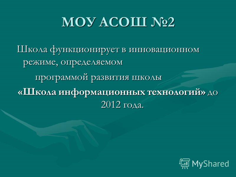 МОУ АСОШ 2 Школа функционирует в инновационном режиме, определяемом Школа функционирует в инновационном режиме, определяемом программой развития школы программой развития школы «Школа информационных технологий» до 2012 года.