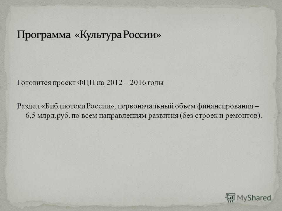 Готовится проект ФЦП на 2012 – 2016 годы Раздел «Библиотеки России», первоначальный объем финансирования – 6,5 млрд.руб. по всем направлениям развития (без строек и ремонтов).