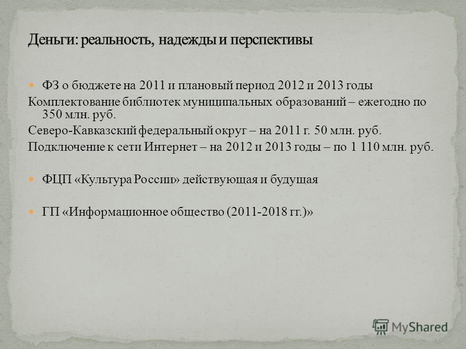 ФЗ о бюджете на 2011 и плановый период 2012 и 2013 годы Комплектование библиотек муниципальных образований – ежегодно по 350 млн. руб. Северо-Кавказский федеральный округ – на 2011 г. 50 млн. руб. Подключение к сети Интернет – на 2012 и 2013 годы – п