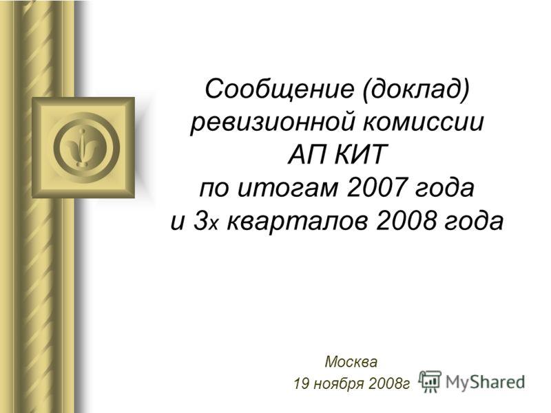 Сообщение (доклад) ревизионной комиссии АП КИТ по итогам 2007 года и 3 х кварталов 2008 года Москва 19 ноября 2008г