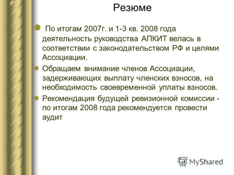 Резюме По итогам 2007г. и 1-3 кв. 2008 года деятельность руководства АПКИТ велась в соответствии с законодательством РФ и целями Ассоциации. Обращаем внимание членов Ассоциации, задерживающих выплату членских взносов, на необходимость своевременной у