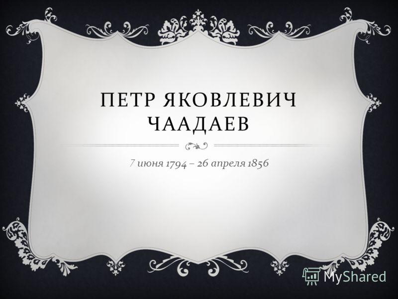 ПЕТР ЯКОВЛЕВИЧ ЧААДАЕВ 7 июня 1794 – 26 апреля 1856