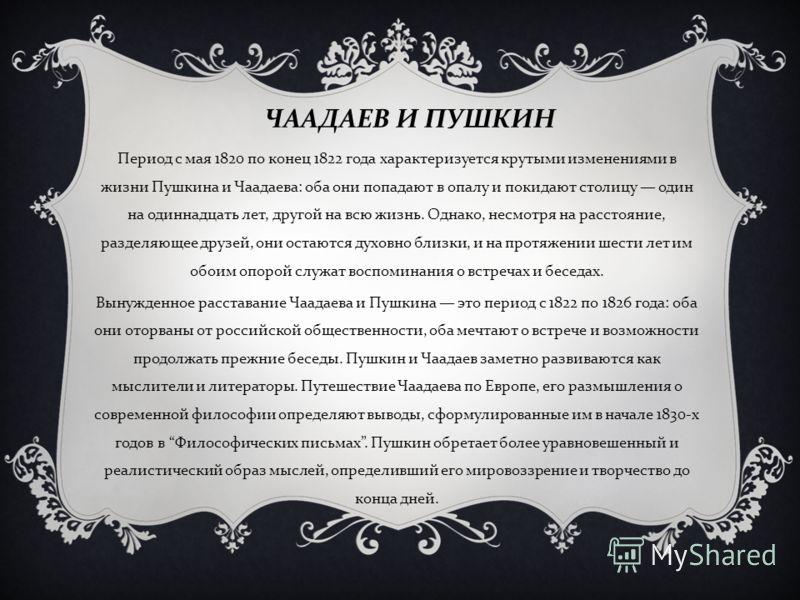 Период с мая 1820 по конец 1822 года характеризуется крутыми изменениями в жизни Пушкина и Чаадаева : оба они попадают в опалу и покидают столицу один на одиннадцать лет, другой на всю жизнь. Однако, несмотря на расстояние, разделяющее друзей, они ос