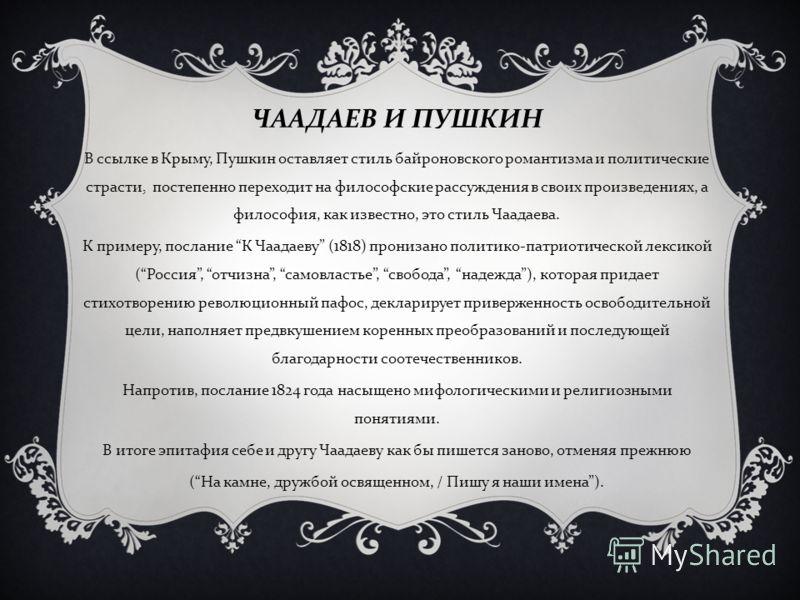 В ссылке в Крыму, Пушкин оставляет стиль байроновского романтизма и политические страсти, постепенно переходит на философские рассуждения в своих произведениях, а философия, как известно, это стиль Чаадаева. К примеру, послание К Чаадаеву (1818) прон