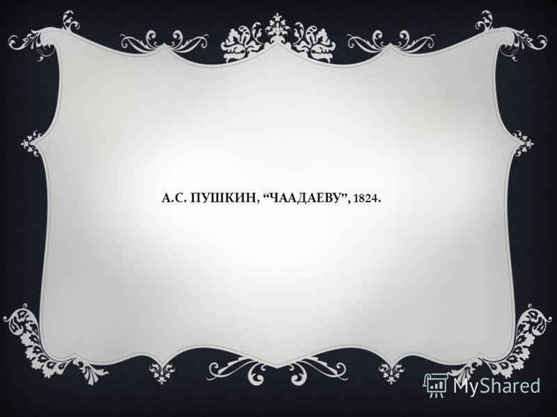А. С. ПУШКИН, ЧААДАЕВУ, 1824.
