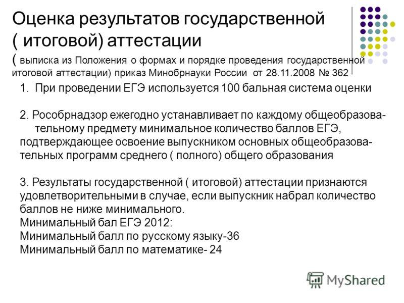 Оценка результатов государственной ( итоговой) аттестации ( выписка из Положения о формах и порядке проведения государственной итоговой аттестации) приказ Минобрнауки России от 28.11.2008 362 1.При проведении ЕГЭ используется 100 бальная система оцен