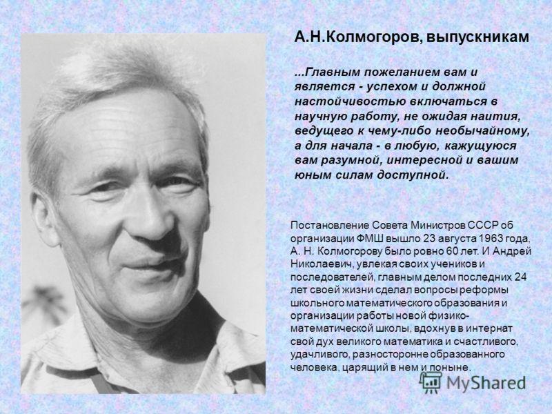 Постановление Совета Министров СССР об организации ФМШ вышло 23 августа 1963 года, А. Н. Колмогорову было ровно 60 лет. И Андрей Николаевич, увлекая своих учеников и последователей, главным делом последних 24 лет своей жизни сделал вопросы реформы шк