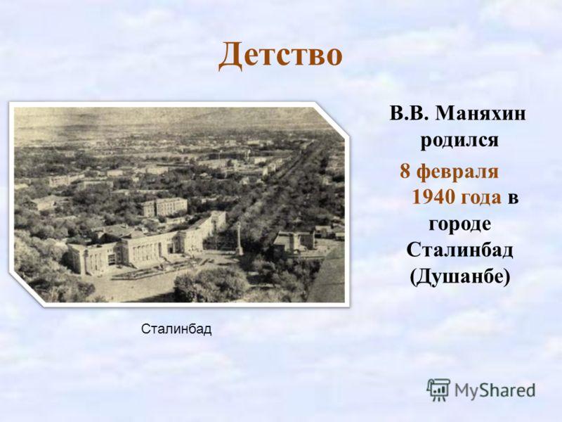 Детство В.В. Маняхин родился 8 февраля 1940 года в городе Сталинбад (Душанбе) Сталинбад