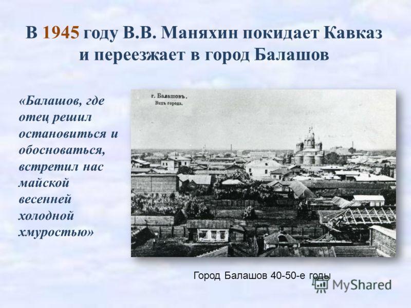 В 1945 году В.В. Маняхин покидает Кавказ и переезжает в город Балашов Город Балашов 40-50-е годы «Балашов, где отец решил остановиться и обосноваться, встретил нас майской весенней холодной хмуростью»