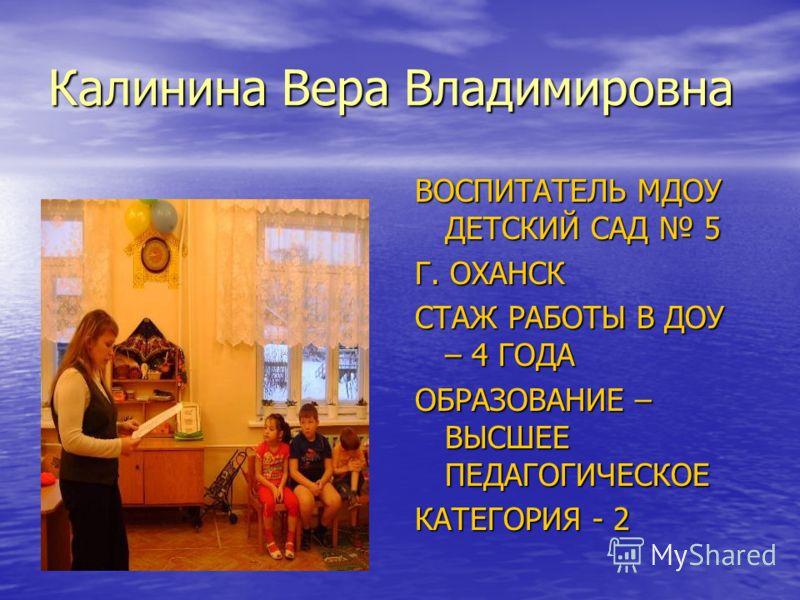 Калинина Вера Владимировна ВОСПИТАТЕЛЬ МДОУ ДЕТСКИЙ САД 5 Г. ОХАНСК СТАЖ РАБОТЫ В ДОУ – 4 ГОДА ОБРАЗОВАНИЕ – ВЫСШЕЕ ПЕДАГОГИЧЕСКОЕ КАТЕГОРИЯ - 2