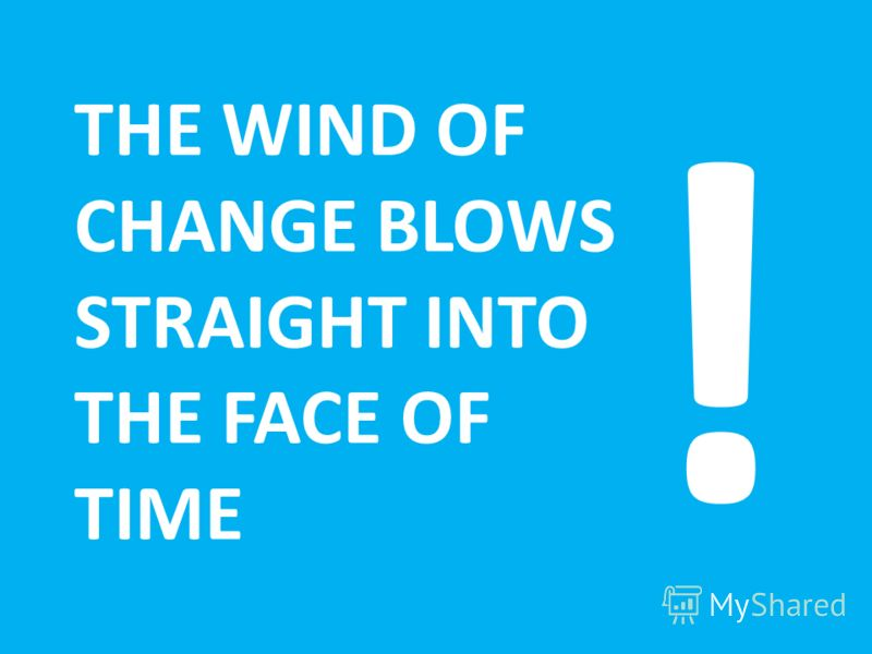 THE WIND OF CHANGE BLOWS STRAIGHT INTO THE FACE OF TIME !