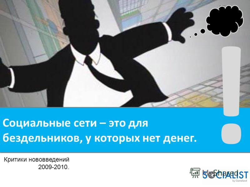 Социальные сети – это для бездельников, у которых нет денег. ! Критики нововведений 2009-2010.