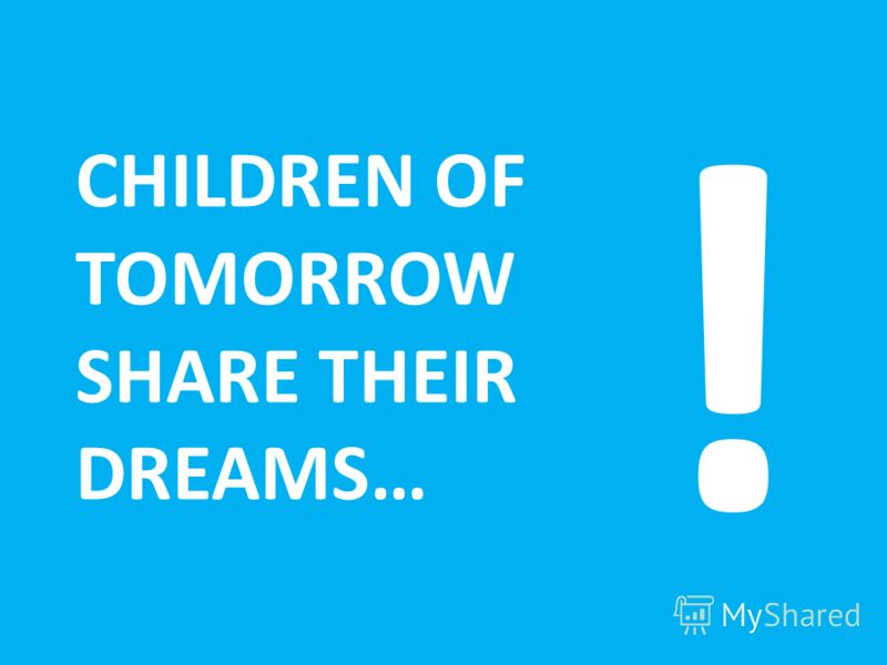 CHILDREN OF TOMORROW SHARE THEIR DREAMS… !