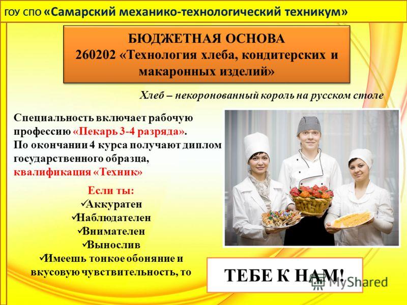 Хлеб – некоронованный король на русском столе Специальность включает рабочую профессию «Пекарь 3-4 разряда». По окончании 4 курса получают диплом государственного образца, квалификация «Техник» Если ты: Аккуратен Наблюдателен Внимателен Вынослив Имее