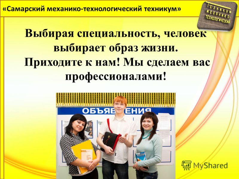 «Самарский механико-технологический техникум» Выбирая специальность, человек выбирает образ жизни. Приходите к нам! Мы сделаем вас профессионалами!