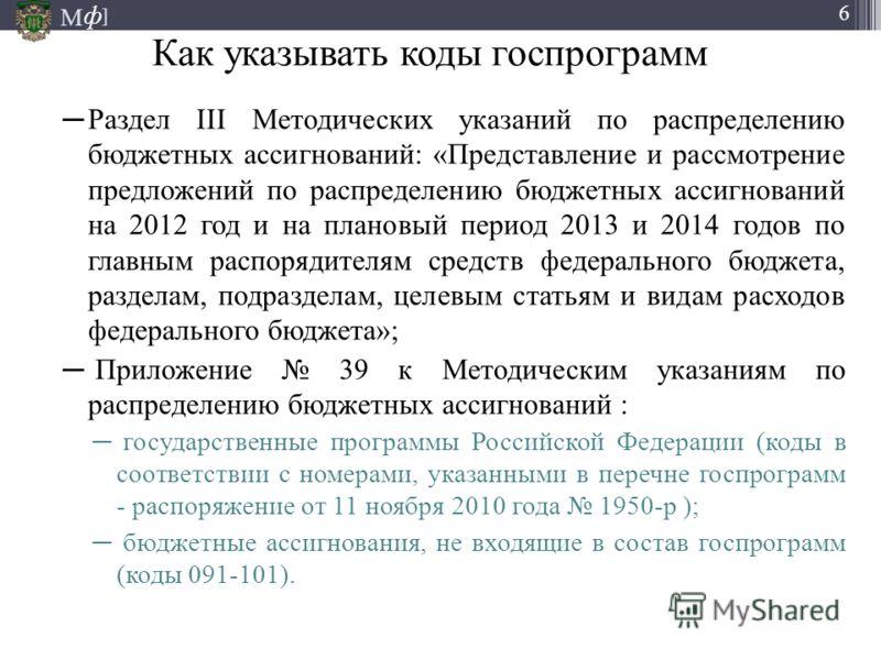 М ] ф 6 Как указывать коды госпрограмм Раздел III Методических указаний по распределению бюджетных ассигнований: «Представление и рассмотрение предложений по распределению бюджетных ассигнований на 2012 год и на плановый период 2013 и 2014 годов по г