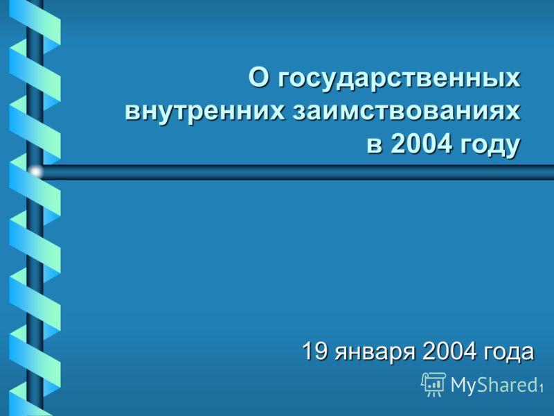 1 О государственных внутренних заимствованиях в 2004 году 19 января 2004 года