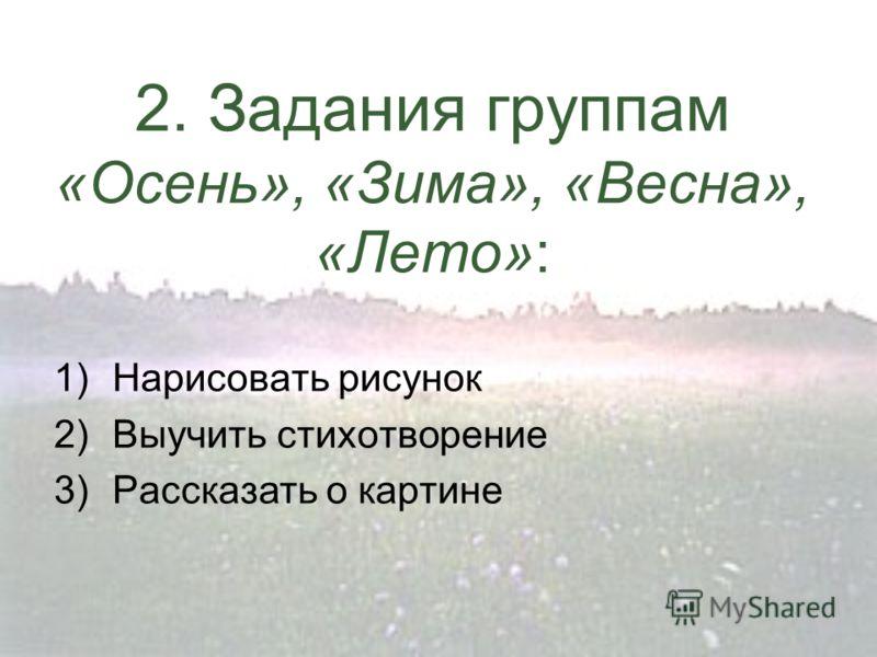 2. Задания группам «Осень», «Зима», «Весна», «Лето»: 1)Нарисовать рисунок 2)Выучить стихотворение 3)Рассказать о картине