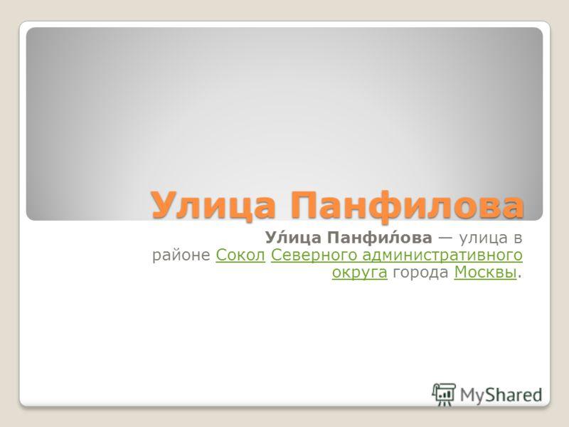 Улица Панфилова У́лица Панфи́лова улица в районе Сокол Северного административного округа города Москвы.СоколСеверного административного округаМосквы
